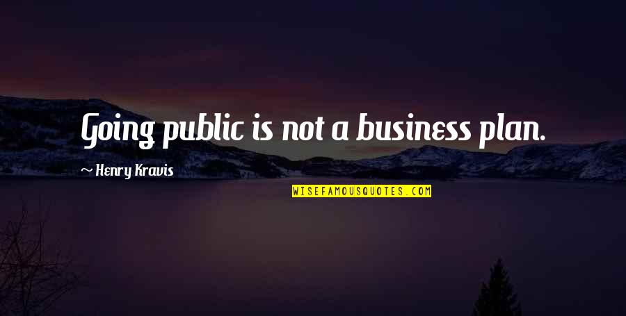 Going Public Quotes By Henry Kravis: Going public is not a business plan.