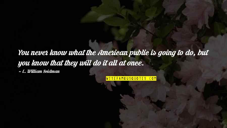 Going Public Quotes By L. William Seidman: You never know what the American public is