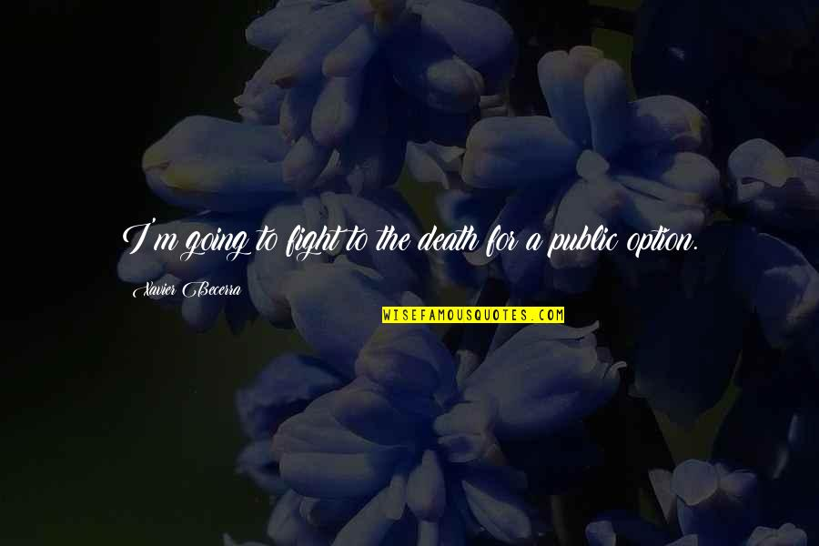 Going Public Quotes By Xavier Becerra: I'm going to fight to the death for