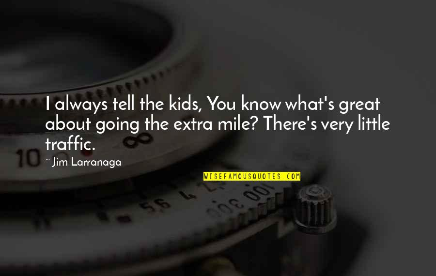 Going The Extra Mile Quotes By Jim Larranaga: I always tell the kids, You know what's