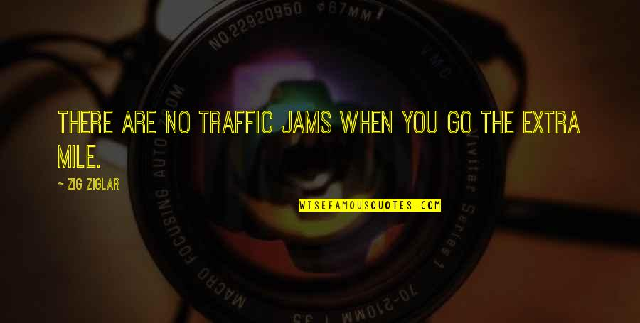 Going The Extra Mile Quotes By Zig Ziglar: There are no traffic jams when you go
