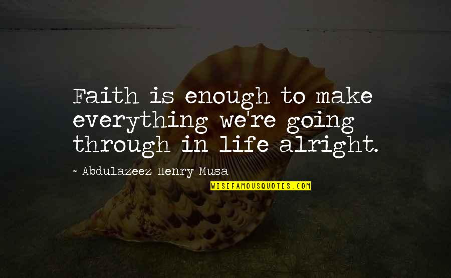 Going Through Life Quotes By Abdulazeez Henry Musa: Faith is enough to make everything we're going