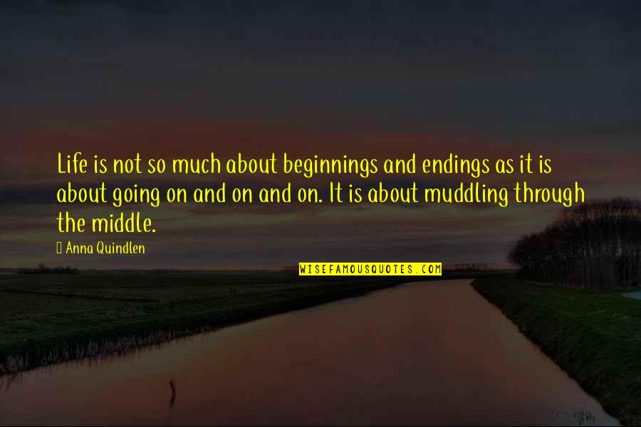 Going Through Life Quotes By Anna Quindlen: Life is not so much about beginnings and