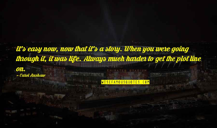 Going Through Life Quotes By Carol Anshaw: It's easy now, now that it's a story.