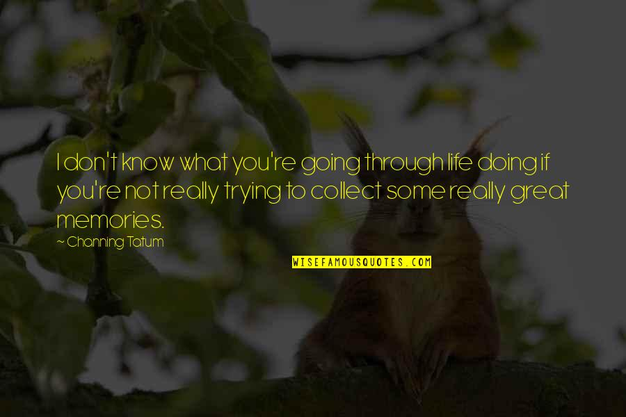 Going Through Life Quotes By Channing Tatum: I don't know what you're going through life