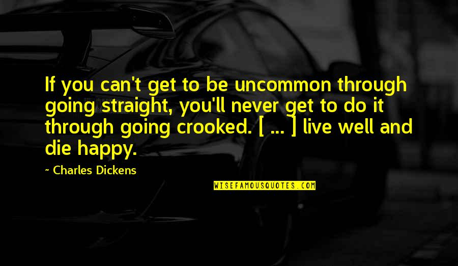 Going Through Life Quotes By Charles Dickens: If you can't get to be uncommon through