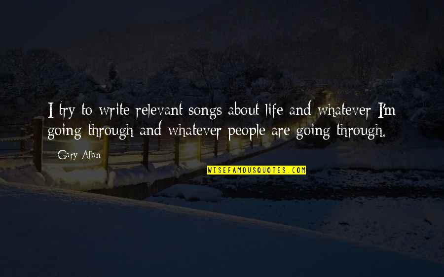 Going Through Life Quotes By Gary Allan: I try to write relevant songs about life