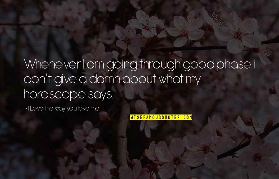 Going Through Life Quotes By I Love The Way You Love Me: Whenever I am going through good phase, i