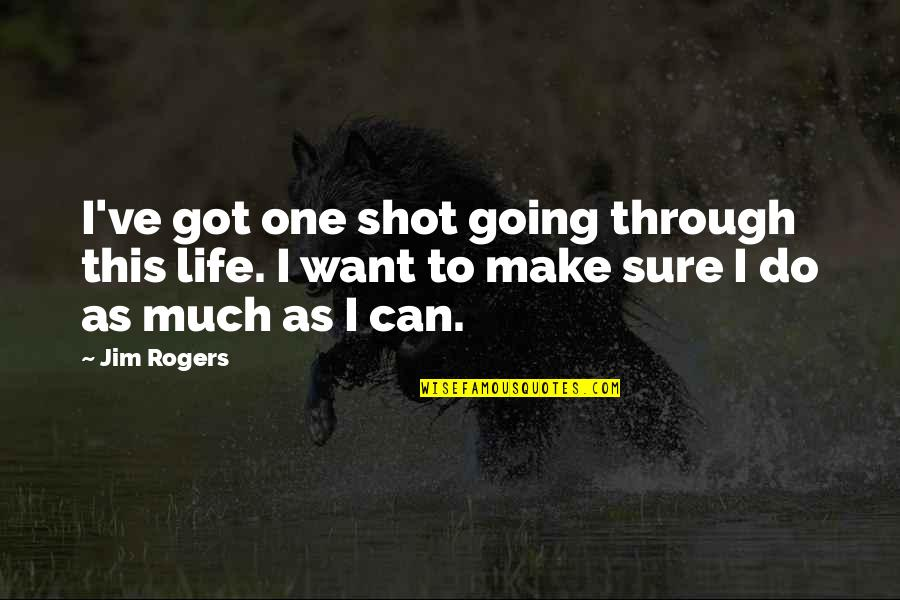 Going Through Life Quotes By Jim Rogers: I've got one shot going through this life.