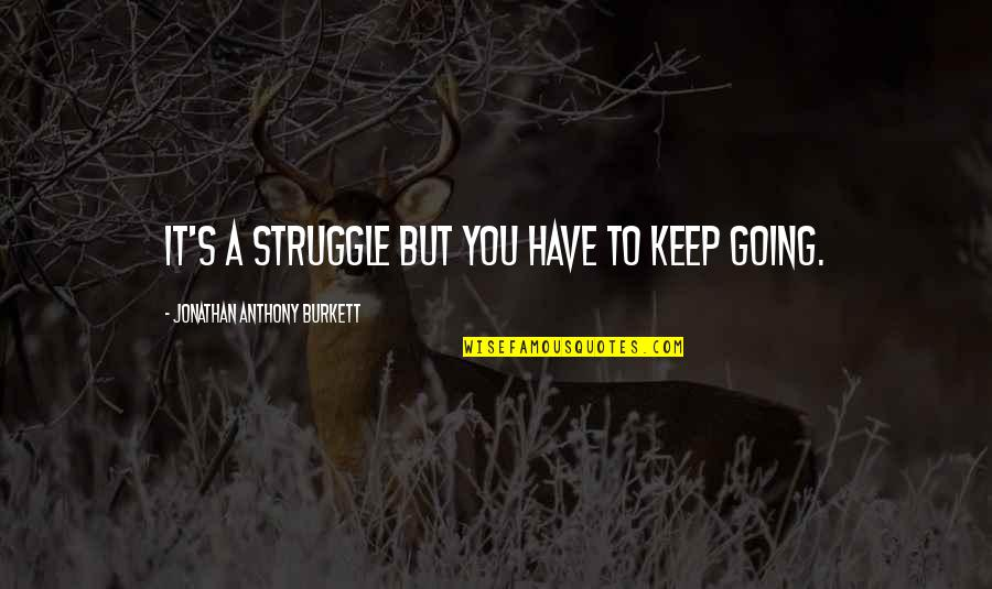 Going Through Life Quotes By Jonathan Anthony Burkett: It's a struggle but you have to keep