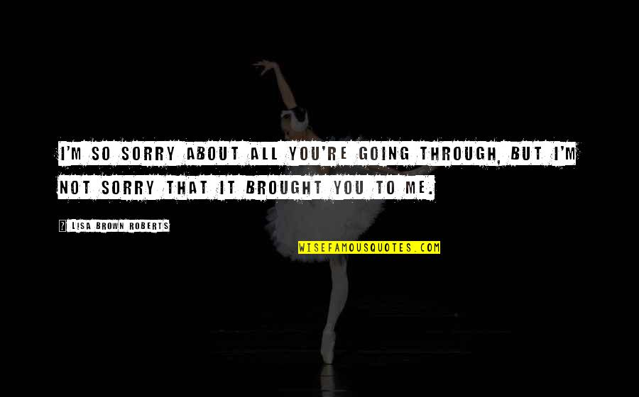 Going Through Life Quotes By Lisa Brown Roberts: I'm so sorry about all you're going through,