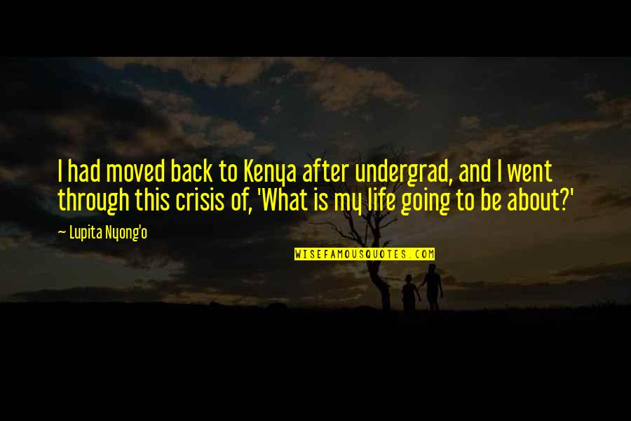 Going Through Life Quotes By Lupita Nyong'o: I had moved back to Kenya after undergrad,