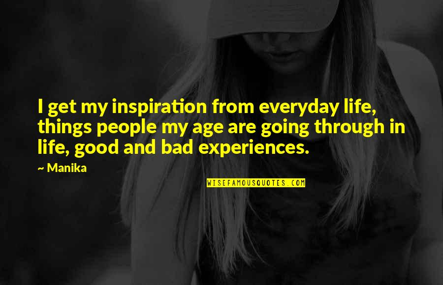 Going Through Life Quotes By Manika: I get my inspiration from everyday life, things