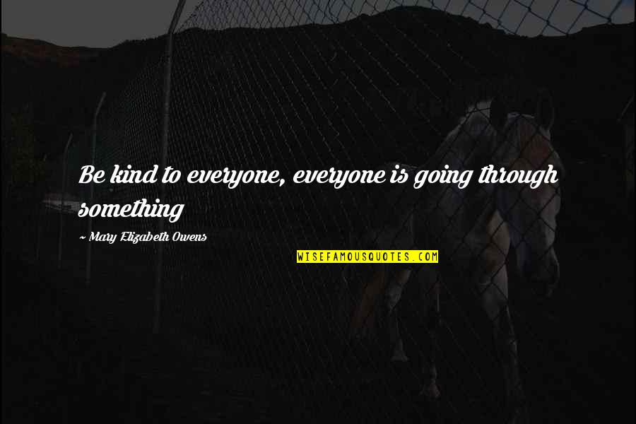 Going Through Life Quotes By Mary Elizabeth Owens: Be kind to everyone, everyone is going through