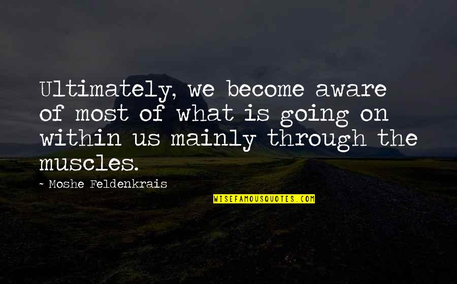 Going Through Life Quotes By Moshe Feldenkrais: Ultimately, we become aware of most of what