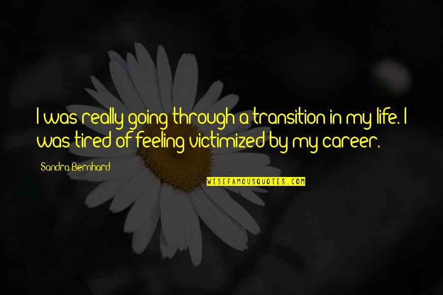 Going Through Life Quotes By Sandra Bernhard: I was really going through a transition in