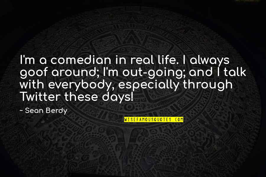 Going Through Life Quotes By Sean Berdy: I'm a comedian in real life. I always