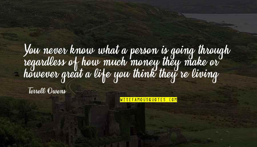 Going Through Life Quotes By Terrell Owens: You never know what a person is going