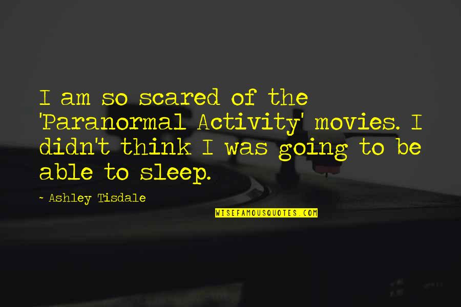 Going To Sleep Quotes By Ashley Tisdale: I am so scared of the 'Paranormal Activity'
