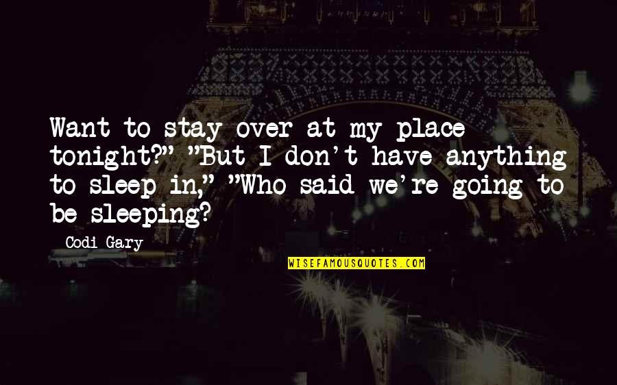Going To Sleep Quotes By Codi Gary: Want to stay over at my place tonight?""