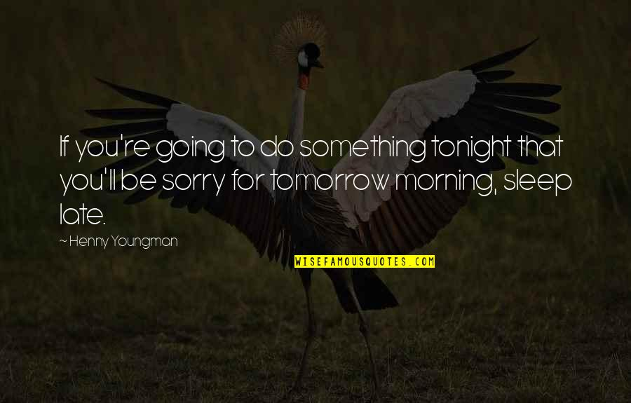Going To Sleep Quotes By Henny Youngman: If you're going to do something tonight that