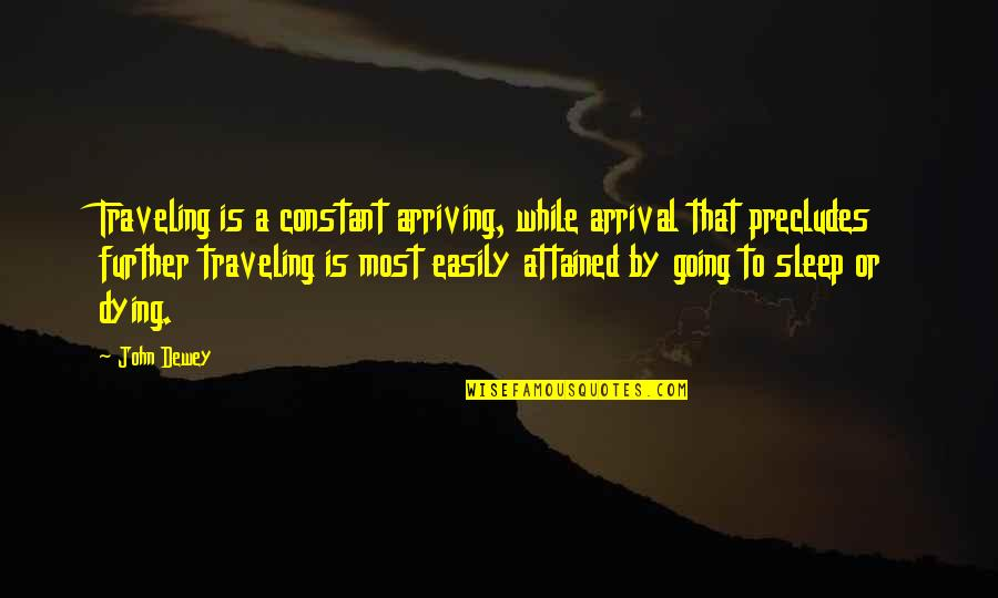 Going To Sleep Quotes By John Dewey: Traveling is a constant arriving, while arrival that