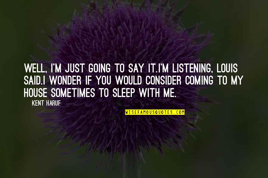 Going To Sleep Quotes By Kent Haruf: Well, I'm just going to say it.I'm listening,