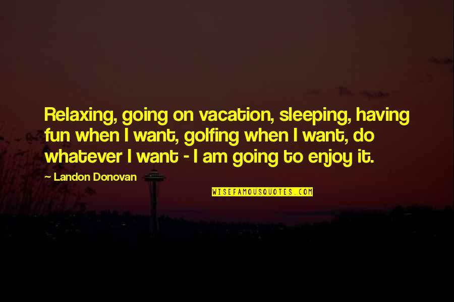 Going To Sleep Quotes By Landon Donovan: Relaxing, going on vacation, sleeping, having fun when