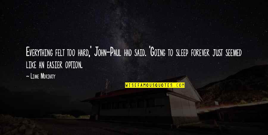Going To Sleep Quotes By Liane Moriarty: Everything felt too hard,' John-Paul had said. 'Going