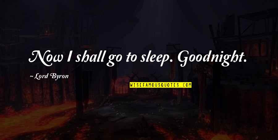 Going To Sleep Quotes By Lord Byron: Now I shall go to sleep. Goodnight.