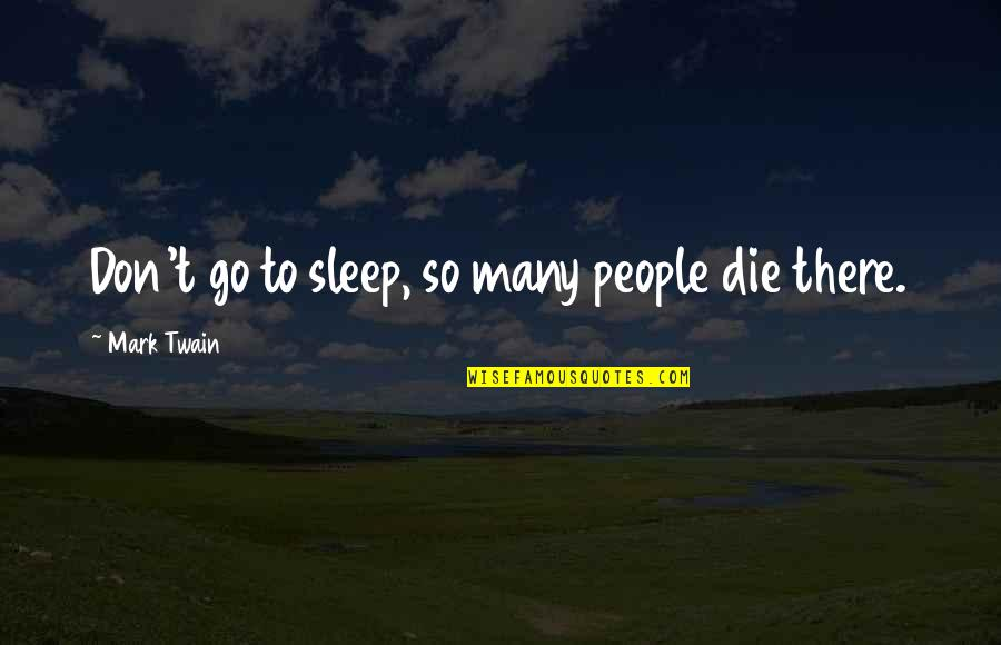 Going To Sleep Quotes By Mark Twain: Don't go to sleep, so many people die