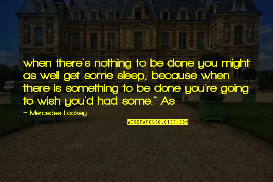 Going To Sleep Quotes By Mercedes Lackey: when there's nothing to be done you might