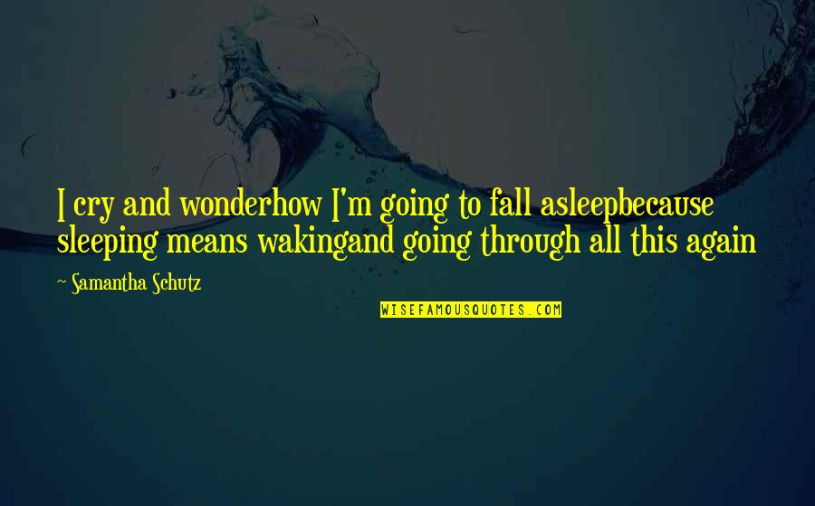 Going To Sleep Quotes By Samantha Schutz: I cry and wonderhow I'm going to fall