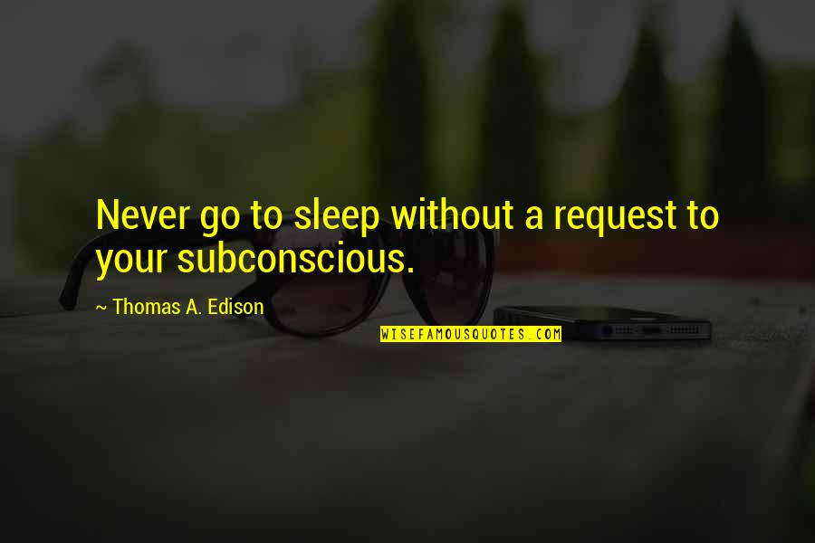 Going To Sleep Quotes By Thomas A. Edison: Never go to sleep without a request to