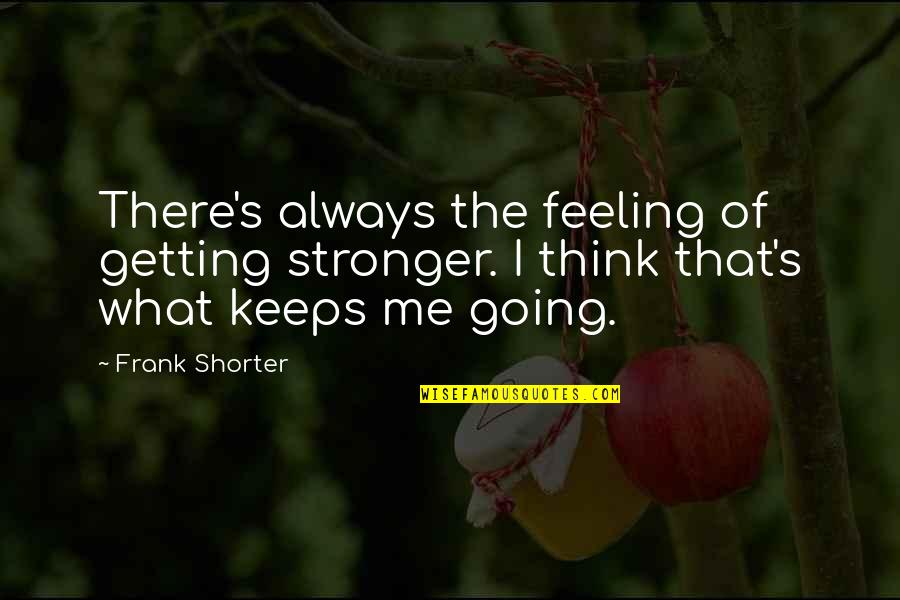 Going's Quotes By Frank Shorter: There's always the feeling of getting stronger. I