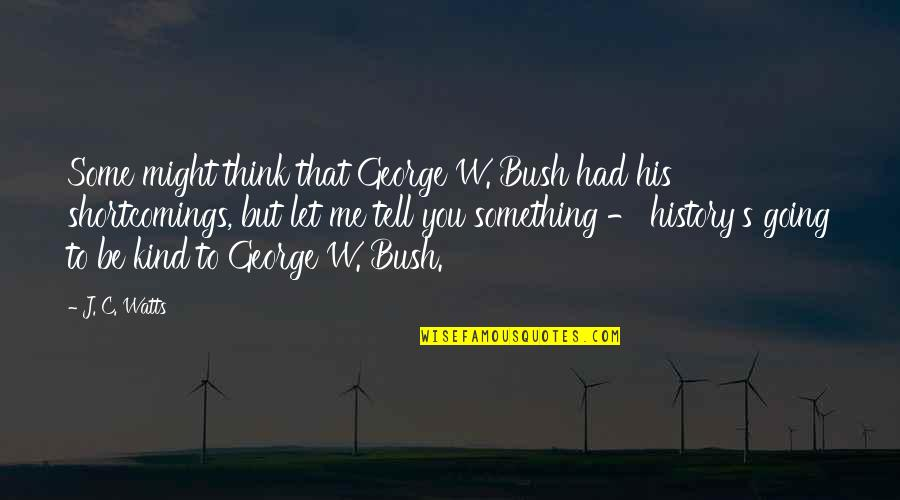 Going's Quotes By J. C. Watts: Some might think that George W. Bush had