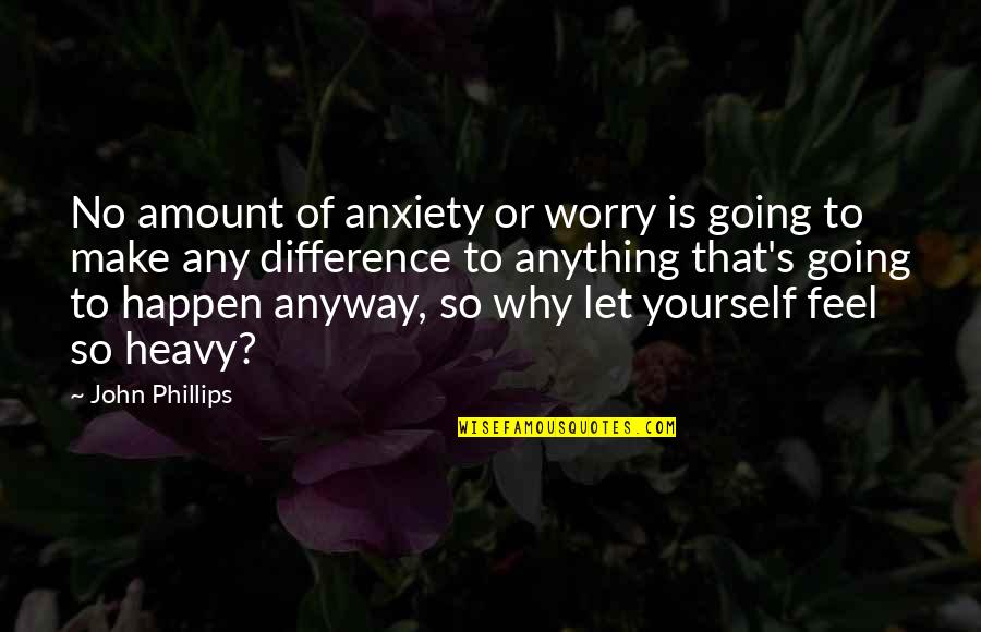 Going's Quotes By John Phillips: No amount of anxiety or worry is going