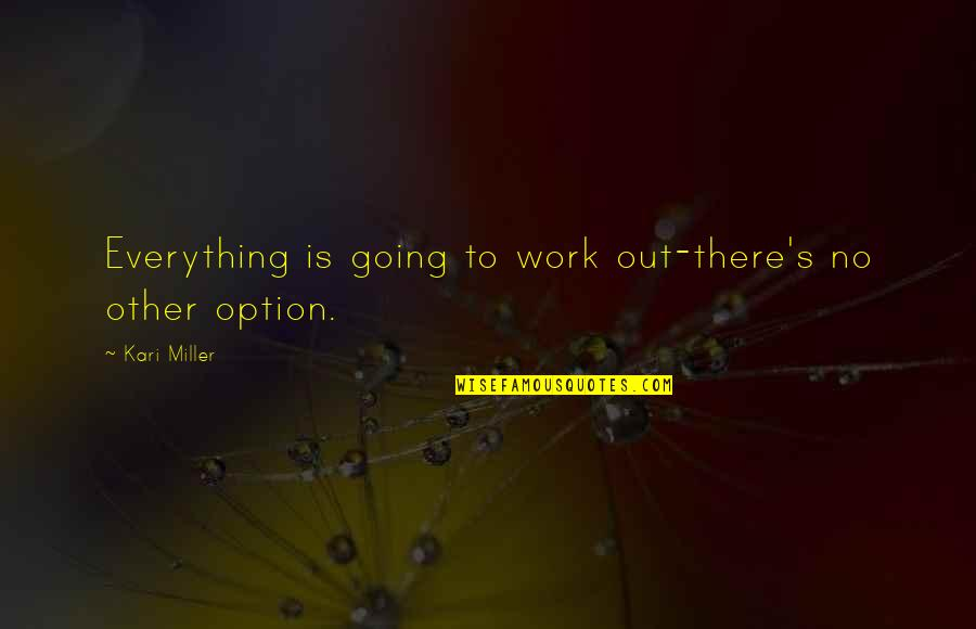 Going's Quotes By Kari Miller: Everything is going to work out-there's no other