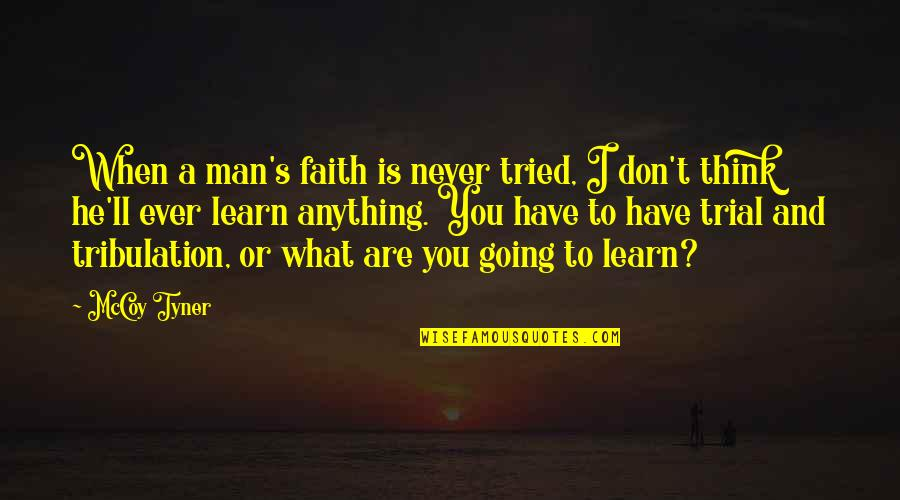 Going's Quotes By McCoy Tyner: When a man's faith is never tried, I