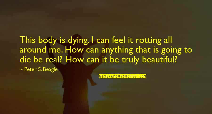 Going's Quotes By Peter S. Beagle: This body is dying. I can feel it