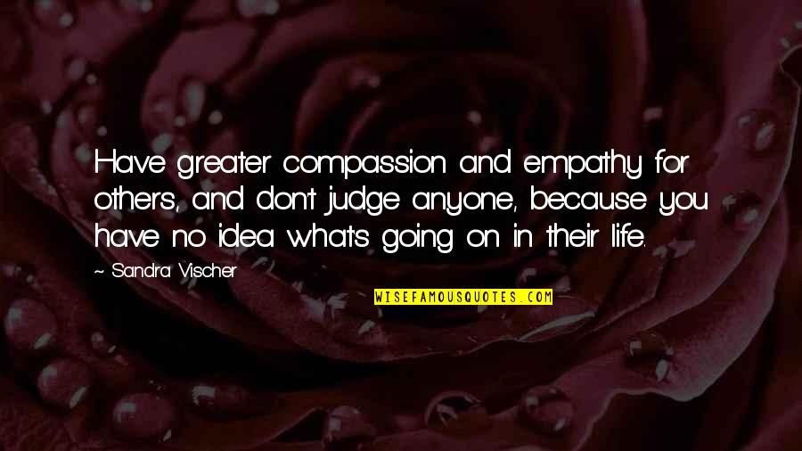 Going's Quotes By Sandra Vischer: Have greater compassion and empathy for others, and
