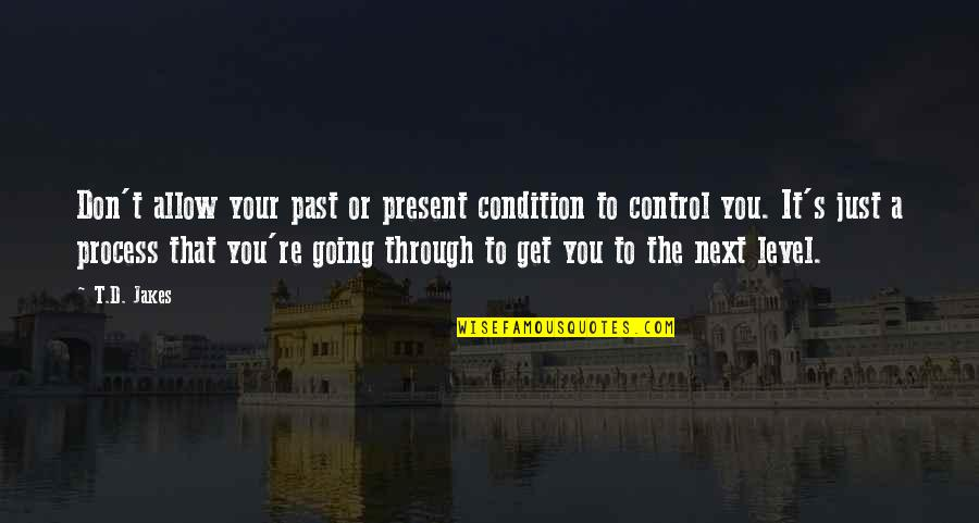 Going's Quotes By T.D. Jakes: Don't allow your past or present condition to