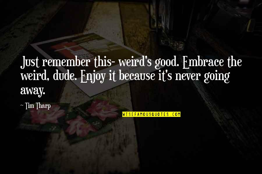 Going's Quotes By Tim Tharp: Just remember this- weird's good. Embrace the weird,