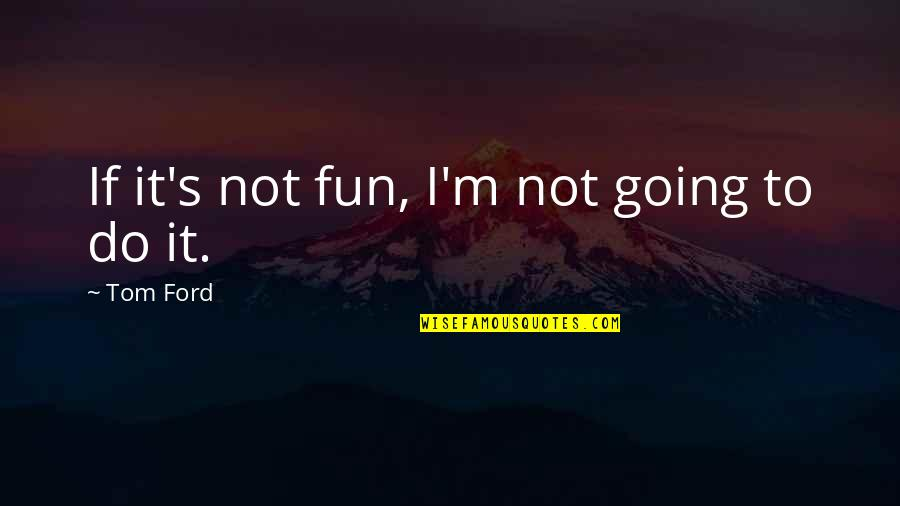 Going's Quotes By Tom Ford: If it's not fun, I'm not going to