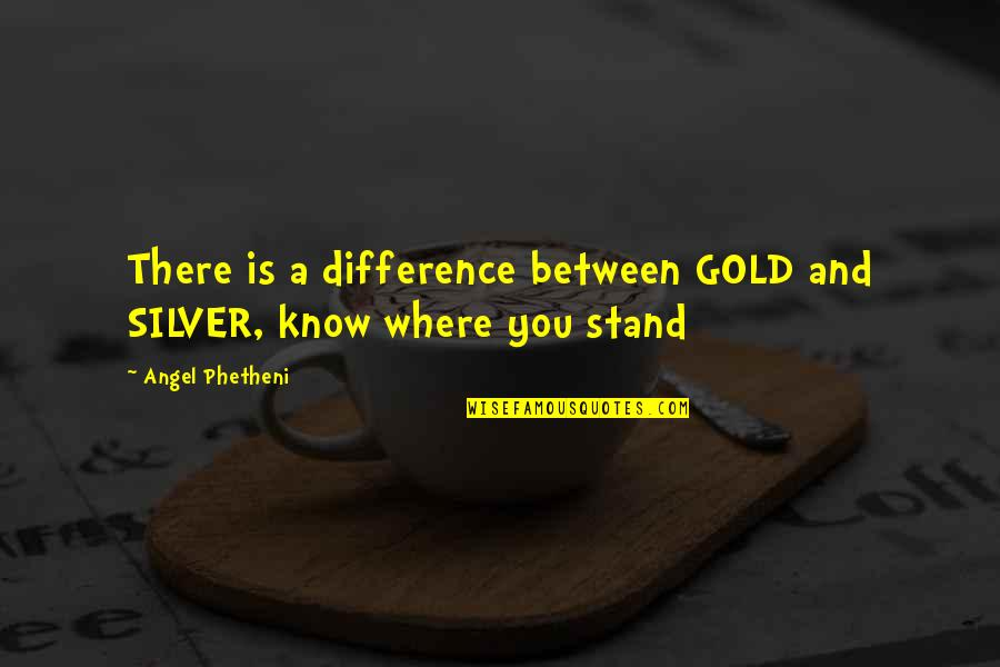Gold And Silver Quotes By Angel Phetheni: There is a difference between GOLD and SILVER,
