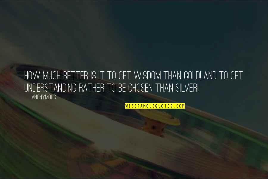Gold And Silver Quotes By Anonymous: How much better is it to get wisdom