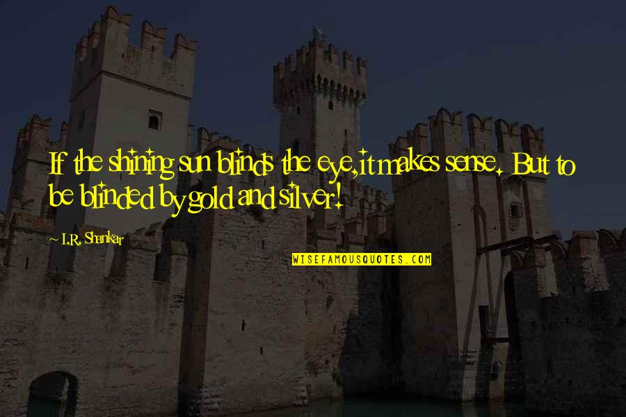 Gold And Silver Quotes By I.R. Shankar: If the shining sun blinds the eye,it makes