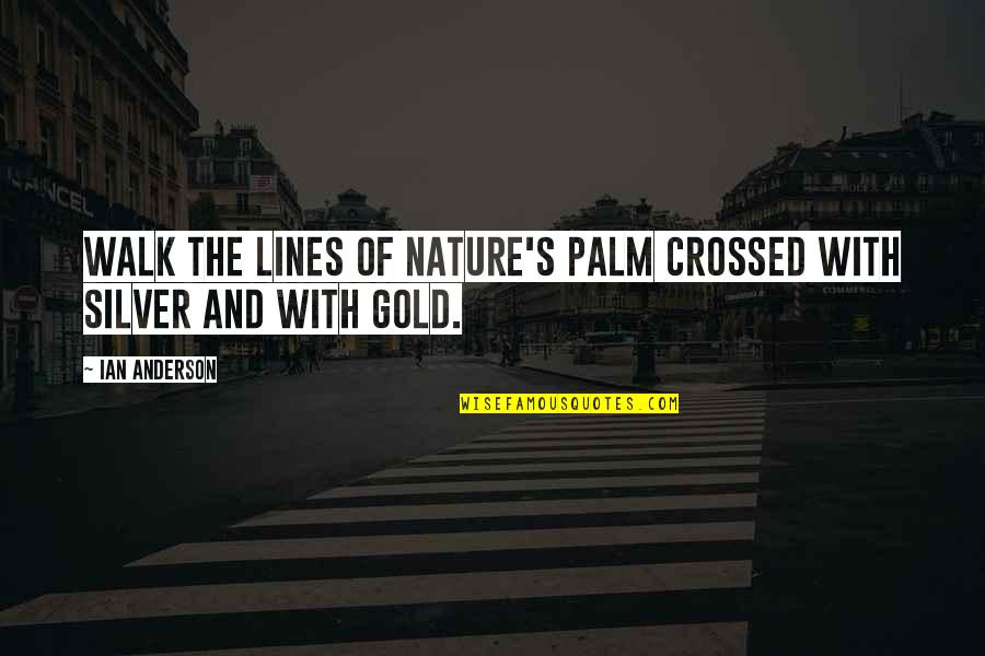 Gold And Silver Quotes By Ian Anderson: Walk the lines of nature's palm crossed with