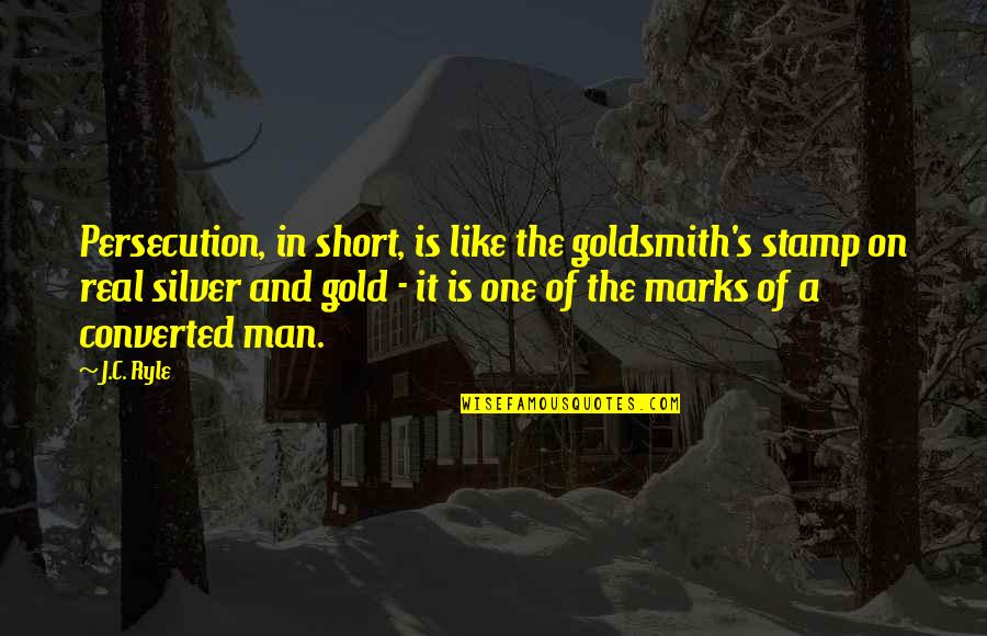 Gold And Silver Quotes By J.C. Ryle: Persecution, in short, is like the goldsmith's stamp