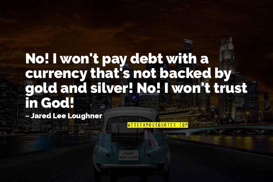Gold And Silver Quotes By Jared Lee Loughner: No! I won't pay debt with a currency